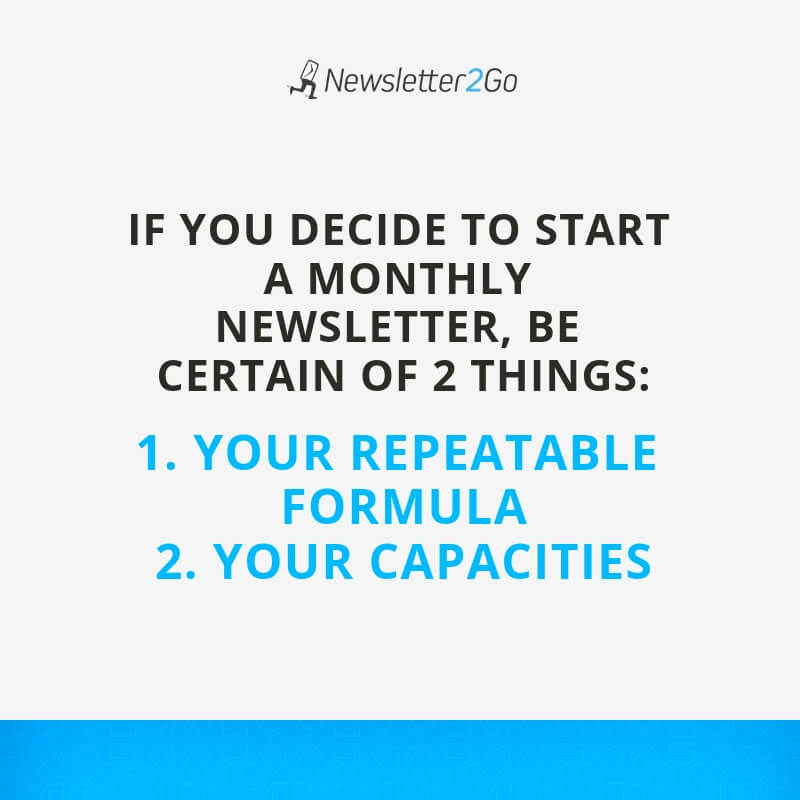 IF YOU DECIDE TO START A MONTHLY NEWSLETTER, BE CERTAIN OF 2 THINGS: 1. YOUR REPEATABLE FORMULA 2. YOUR CAPACITIES