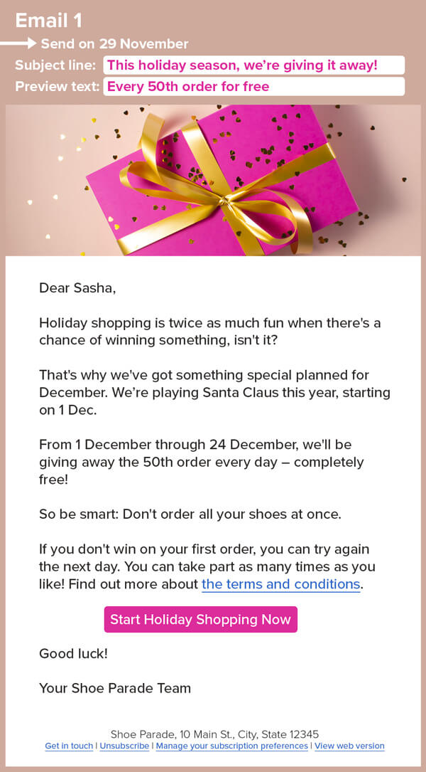 An image of a pink gift-wrapped present and an email that reads: Email 1 Send on 29 November Subject line: This holiday season, we're giving it away! Preview text: Every 50th order for free Dear Sasha, Holiday shopping is twice as much fun when there's a chance of winning something, isn't it? That's why we've got something special planned for December. We're playing Santa Claus this year, starting on 1 Dec. From 1 December through 24 December, we'll be giving away the 50th order every day – completely free! So be smart: Don't order all your shoes at once. If you don't win on your first order, you can try again the next day. You can take part as many times as you like! Find out more about the terms and conditions. Start Holiday Shopping Now Good luck! Your Shoe Parade Team