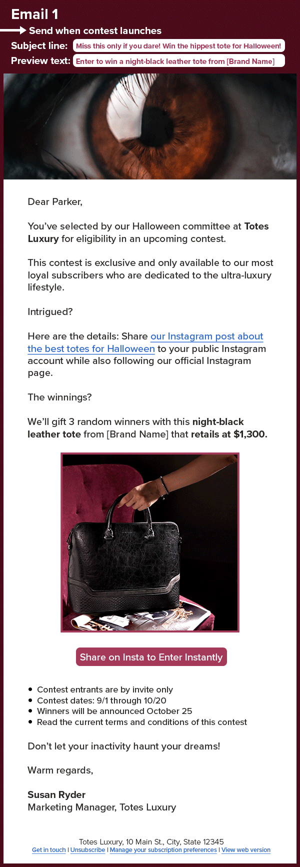 An email with an image of a black leather bag that reads: Email 1 Send when contest launches Subject line: Miss this only if you dare! Win the hippest tote for Halloween! Preview text: Enter to win a night-black leather tote from [Brand Name] Dear Parker, You've selected by our Halloween committee at Totes Luxury for eligibility in an upcoming contest. This contest is exclusive and only available to our most loyal subscribers who are dedicated to the ultra-luxury lifestyle. Intrigued? Here are the details: Share our Instagram post about the best totes for Halloween to your public Instagram account while also following our official Instagram page. The winnings? We'll gift 3 random winners with this night-black leather tote from [Brand Name] that retails at $1,300. Share on Insta to Enter Instantly Contest entrants are by invite only. Contest dates: 9/1 through 10/20. Winners will be announced October 25. Read the current terms and conditions of this contest. Don't let your inactivity haunt your dreams! Warm regards, Susan Ryder Marketing Manager, Totes Luxury