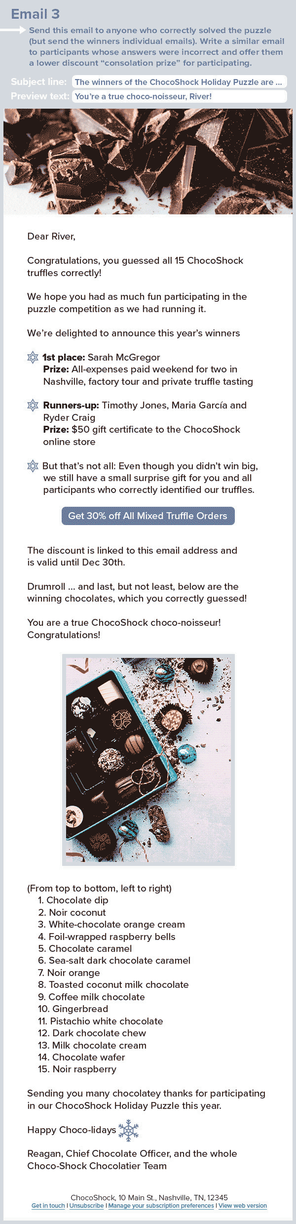 "A silver, blue and white holiday email with a close-up image of a chocolate and the following text: Email 3 Send this email to anyone who correctly solved the puzzle (but send the winners individual emails). Write a similar email to participants whose answers were incorrect and offer them a lower discount ""consolation prize"" for participating. Subject line: The winners of the ChocoShock Holiday Puzzle are ... Preview text: You're a true choco-noisseur, River! Dear River, Congratulations, you guessed all 15 ChocoShock truffles correctly! We hope you had as much fun participating in the puzzle competition as we had running it. We're delighted to announce this year's winners 🍬 1st place: Sarah McGregor Prize: All-expenses paid weekend for two in Nashville, factory tour and private truffle tasting 🍬 Runners-up: Timothy Jones, Maria García and Ryder Craig Prize: $50 gift certificate to the ChocoShock online store 🍬 But that's not all: Even though you didn't win big, we still have a small surprise gift for you and all participants who correctly identified our truffles. Get 30% off All Mixed Truffle Orders The discount is linked to this email address and is valid until Dec 30th. Drumroll … and last, but not least, below are the winning chocolates, which you correctly guessed! You are a true ChocoShock choco-noisseur! Congratulations! (From top to bottom, left to right) Chocolate dip Noir coconut White-chocolate orange cream Foil-wrapped raspberry bells Chocolate caramel Sea-salt dark chocolate caramel Noir orange Toasted coconut milk chocolate Coffee milk chocolate Gingerbread Pistachio white chocolate Dark chocolate chew Milk chocolate cream Chocolate wafer Noir raspberry Sending you many chocolatey thanks for participating in our ChocoShock Holiday Puzzle this year. Happy Choco-lidays❣ Reagan, Chief Chocolate Officer, and the whole Choco-Shock Chocolatier Team"