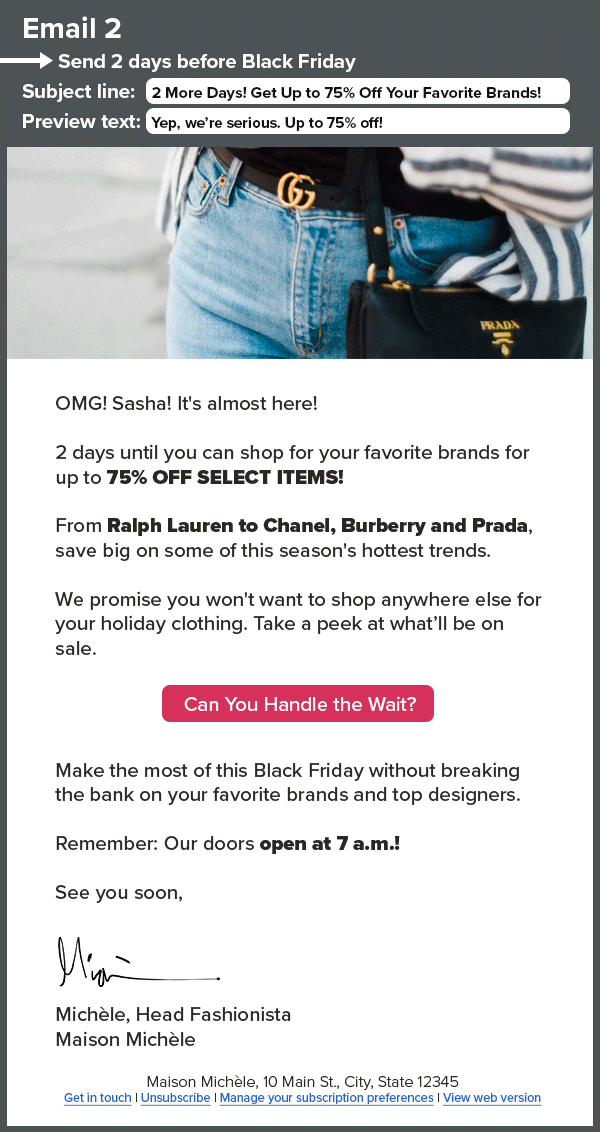 A HTML email that reads: Email 2: Send 2 days before Black Friday Subject line: 2 More Days! Get Up to 75% Off Your Favorite Brands! Preview text: Yep, we're serious. Up to 75% off! OMG! Sasha! It's almost here! 2 days until you can shop for your favorite brands for up to 75% OFF SELECT ITEMS! From Ralph Lauren to Chanel, Burberry and Prada, save big on some of this season's hottest trends. We promise you won't want to shop anywhere else for your holiday clothing. Take a peek at what'll be on sale. Can You Handle the Wait? Make the most of this Black Friday without breaking the bank on your favorite brands and top designers. Remember: Our doors open at 7 a.m.! See you soon, Michèle, Head Fashionista Maison Michèle
