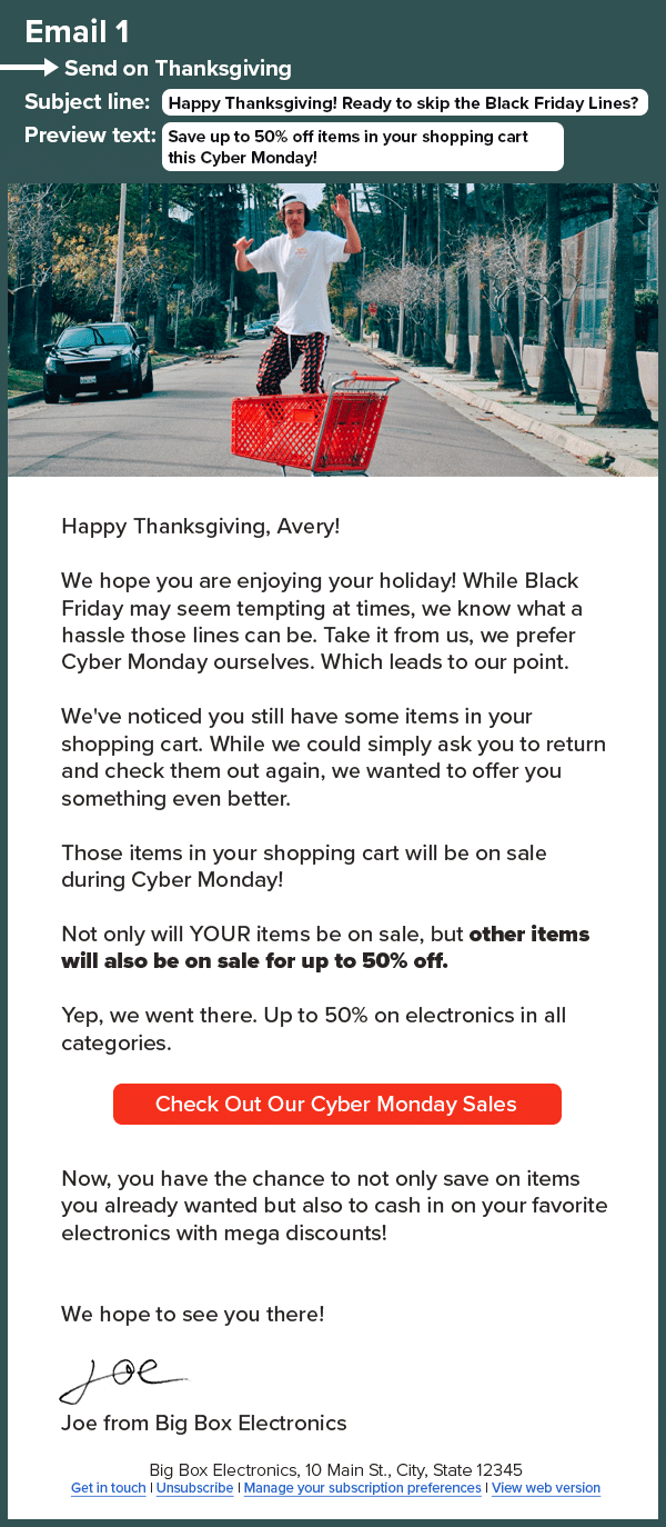 An HTML email that reads: Email 1. Send on Thanksgiving Subject line: Happy Thanksgiving! Ready to skip the Black Friday Lines? Preview Text: Save up to 50% off items in your shopping cart this Cyber Monday! Happy Thanksgiving, Avery! We hope you are enjoying your holiday! While Black Friday may seem tempting at times, we know what a hassle those lines can be. Take it from us, we prefer Cyber Monday ourselves. Which leads to our point. We've noticed you still have some items in your shopping cart. While we could simply ask you to return and check them out again, we wanted to offer you something even better. Those items in your shopping cart will be on sale during Cyber Monday! Not only will YOUR items be on sale, but other items will also be on sale for up to 50% off. Yep, we went there. Up to 50% on electronics in all categories. Check Out Our Cyber Monday Sales Now, you have the chance to not only save on items you already wanted but also to cash in on your favorite electronics with mega discounts! We hope to see you there! Joe from Big Box Electronics