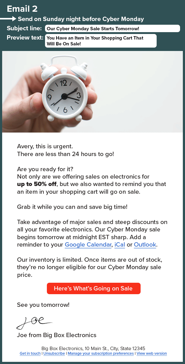 An HTML email with an image of a clock that reads: Email 2. Send on Sunday night before Cyber Monday Subject line: Our Cyber Monday Sale Starts Tomorrow! Preview text: You Have an Item in Your Shopping Cart That Will Be On Sale! Avery, this is urgent. There are less than 24 hours to go! Are you ready for it? Not only are we offering sales on electronics for up to 50% off, but we also wanted to remind you that an item in your shopping cart will go on sale. Grab it while you can and save big time! Take advantage of major sales and steep discounts on all your favorite electronics. Our Cyber Monday sale begins tomorrow at midnight EST sharp. Add a reminder to your Google Calendar, iCal or Outlook. Our inventory is limited. Once items are out of stock, they're no longer eligible for our Cyber Monday sale price. Here's What's Going on Sale See you tomorrow! Joe from Big Box Electronics
