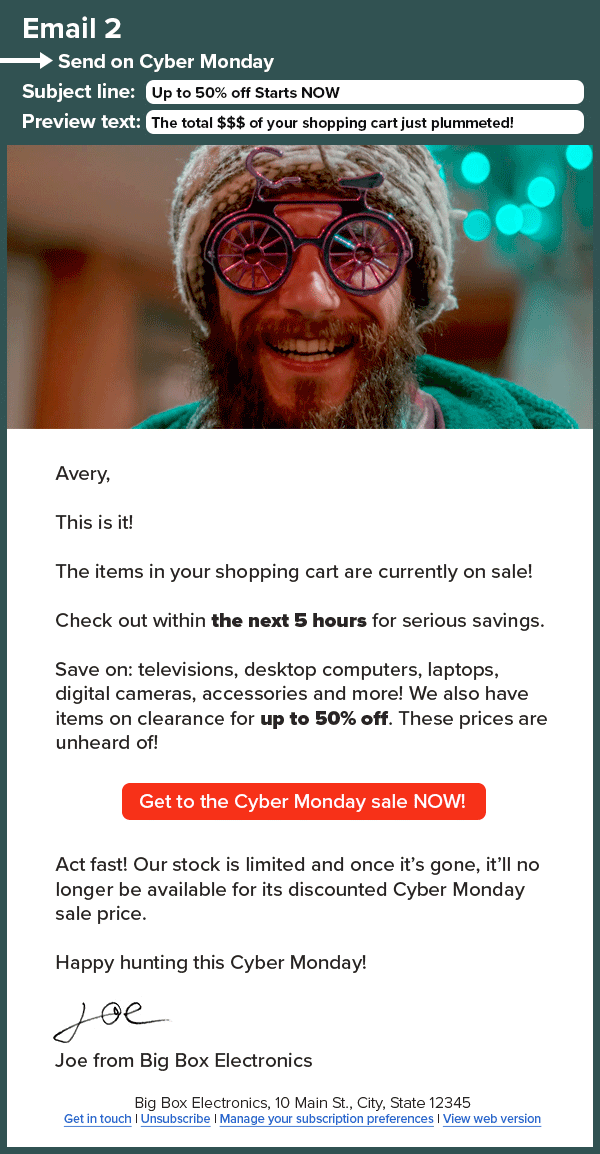 An HTML email that reads: Email 3. Subject line: Up to 50% off Starts NOW Preview text: The total $$$ of your shopping cart just plummeted! Avery, This is it! The items in your shopping cart are currently on sale! Check out within the next 5 hours for serious savings. Save on: televisions, desktop computers, laptops, digital cameras, accessories and more! We also have items on clearance for up to 50% off. These prices are unheard of! Get to the Cyber Monday sale NOW! Act fast! Our stock is limited and once it's gone, it'll no longer be available for its discounted Cyber Monday sale price. Happy hunting this Cyber Monday! Joe from Big Box Electronics